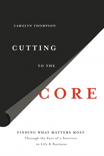 Cutting to the Core: Finding What Matters Most Through The Eyes of a Survivor in Life & Business by Thompson , Carolyn