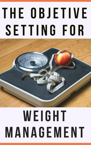 The Objetive Setting For Weight Management: Complete Practical Guide Tips for Weight Management by JSD Propierties