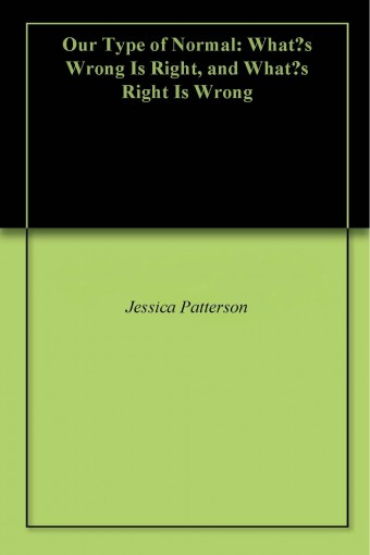 Our Type of Normal: What's Wrong Is Right, and What's Right Is Wrong by Jessica Patterson