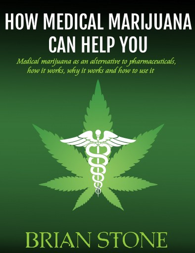 How Medical Marijuana Can Help You: Medical marijuana as an alternative to pharmaceuticals, how it works, how it works and how to use it by Brian Stone