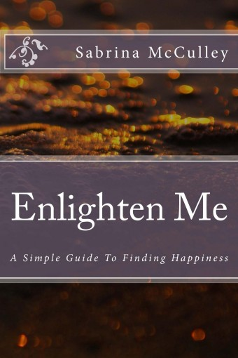Enlighten Me: A Simple Guide To Finding Happiness by Sabrina McCulley