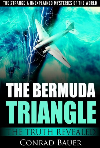The Strange and Unexplained Mysteries of the World – The Bermuda Triangle: The Truth Revealed by Conrad Bauer