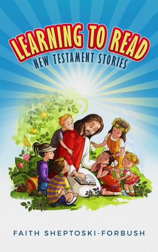 Learning to Read: New Testament Stories by Faith Sheptoski-Forbush