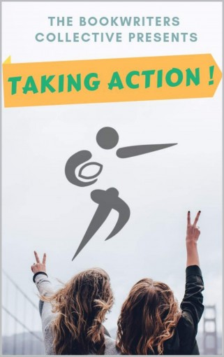TAKING ACTION !: Inspiriting Real Life Stories,  How Ordinary People Are  'TAKING ACTION !' & Achieve A Higher Quality Of Life by Bookwriters Collective