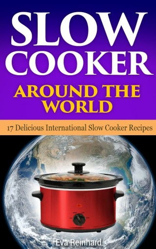 Slow Cooker Around The World: 17 Delicious International Slow Cooker Recipes (Healthy Recipes, Crock Pot Recipes, Slow Cooker Recipes) by Eva Reinhard