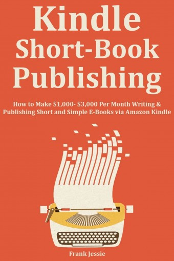 KINDLE SHORT BOOK PUBLISHING: How to Make $1,000- $3,000 Per Month Writing & Publishing Short and Simple E-Books via Amazon Kindle by Frank Jessie
