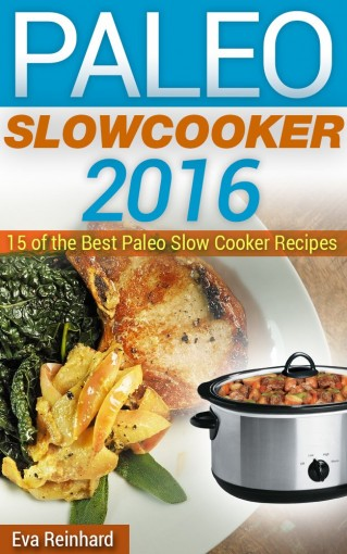 Paleo Slow Cooker 2016: 15 of the Best Paleo Slow Cooker Recipes (Healthy Recipes, Crock Pot Recipes, Slow Cooker Recipes,  Caveman Diet, Stone Age Food, Clean Food) by Eva Reinhard