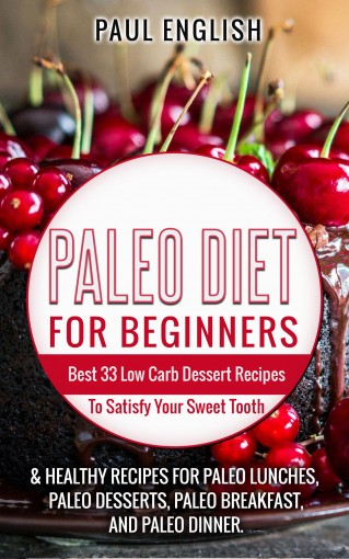 Paleo: Paleo Diet for beginners: Best 33 Low Carb Dessert Recipes To Satisfy Your Sweet Tooth & Healthy Recipes for Paleo Lunches, Paleo Desserts, Paleo … Healthy Books, Paleo Slow Cooker Book 9 by Paul English