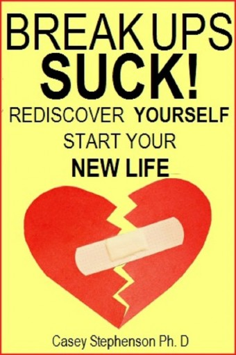 BREAK UPS SUCK!: Rediscover Yourself and Start Your New Life by Casey Stephenson