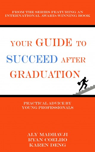 Your Guide to Succeed After Graduation: Practical Advice by Young Professionals by Aly Madhavji