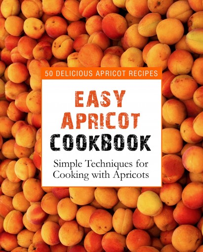 Easy Apricot Cookbook: 50 Delicious Apricot Recipes; Simple Techniques for Cooking with Apricots by BookSumo Press