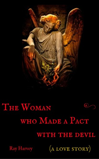 The Woman who Made a Pact with the Devil: A Love Story by Ray Harvey