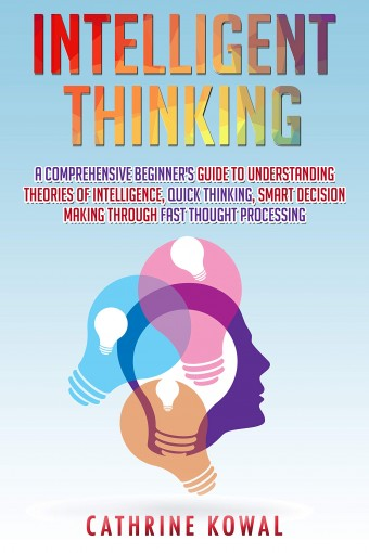 Intelligent Thinking: A Comprehensive Beginner's Guide to Understanding Theories of Intelligence, Quick Thinking, Smart Decision Making Through Fast Thought Processing by Cathrine  Kowal