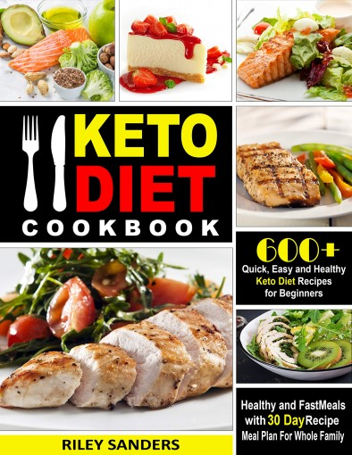 Keto Diet Cookbook: 600+ Quick, Easy and Healthy Keto Diet Recipes for Beginners: Healthy and Fast Meals with 30 Day Recipe  Meal Plan For Whole Family by Riley Sanders