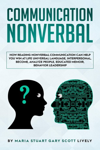 Nonverbal Communication: How Reading Nonverbal Communication Can Help You Win at Life Universal Language,interpersonal,Become,Analyze People,educated memoir,behavior leadership by Gary Scott lively, Maria Stuart
