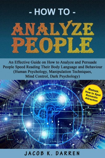 How To Analyze People: An Effective Guide on How To Analyze and Persuade People, Speed Reading their Body Language and Behavior (Human Psychology, Manipulation … Techniques,Mind Control,Dark Psychol by K. Darren, Jacob