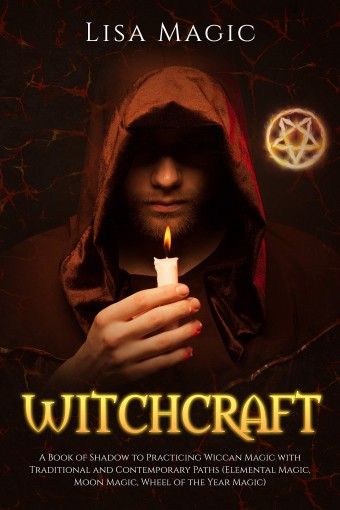 Witchcraft: A Book of Shadow to Practicing Wiccan Magic with Traditional and Contemporary Paths (Elemental Magic, Moon Magic, Wheel of the Year Magic) by Lisa Magic