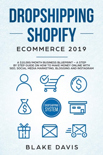 Dropshipping Shopify E-Commerce 2019: A $10,000/Month Business Blueprint –A Step by Step Guide on How to Make Money Online with SEO, Social Media Marketing, … and Instagram (Passive income ideas) by Blake Davis