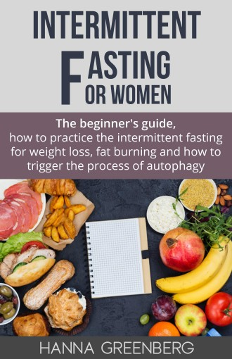 intermittent fasting for women: The beginner's guide, how to practice the intermittent fasting for weight loss, fat burning and how to trigger the process of autophagy by Hanna Greenberg