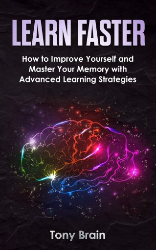LEARN FASTER: How to Improve Yourself and Master Your Memory with Advanced Learning Strategies by Tony Brain