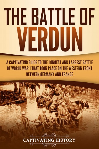 The Battle of Verdun: A Captivating Guide to the Longest and Largest Battle of World War 1 That Took Place on the Western Front Between Germany and France by Captivating History