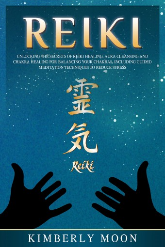 Reiki: Unlocking the Secrets of Reiki Healing Aura Cleansing and Chakra Healing for Balancing Your Chakras, Including Guided Meditation Techniques to Reduce Stress by Kimberly Moon
