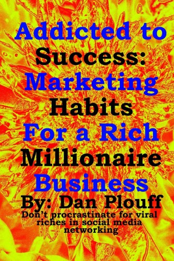 Addicted to success: Marketing habits for a rich millionaire business (Don't procrastinate for viral riches in social media networking Book 1) by Dan Plouff