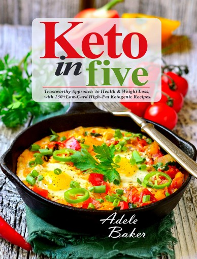 Keto in Five: Trustworthy Approach to Health & Weight Loss, with 130 Low-Carb High-Fat Ketogenic Recipes (5 ingredient keto cookbook Book 1) by Adele Baker
