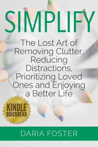 Simplify: The lost art of removing clutter, reducing distractions, prioritizing loved ones and enjoying a better life (Simply, Organize and Declutter) by Daria Foster
