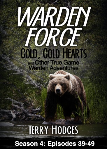Warden Force: Cold, Cold Hearts and Other True Game Warden Adventures: Episodes 39-49 by Terry Hodges