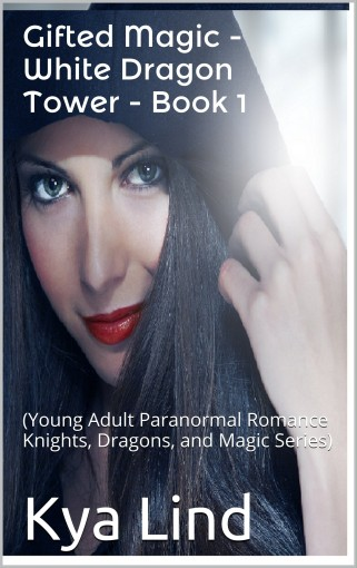 Gifted Magic – White Dragon Tower – Book 1: (Young Adult Paranormal Romance Knights, Dragons, and Magic Series) by Kya Lind