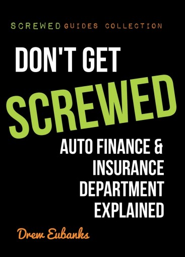 Don't Get SCREWED: Auto Finance & Insurance Department Explained (Screwed Guides Collection – How to Buy a Car & Save Time and Money Book 3) by Drew Eubanks