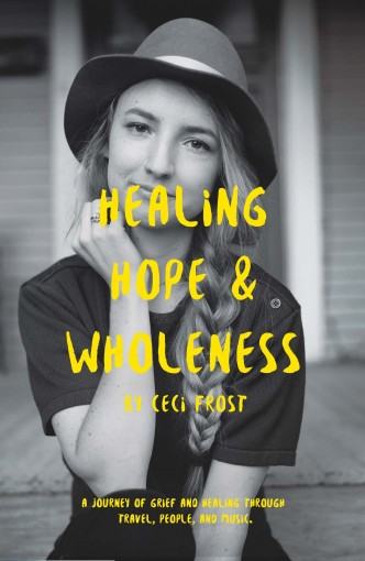 Healing, Hope, and Wholeness: A journey of grief and healing through travel, people, and music. by Ceci Frost