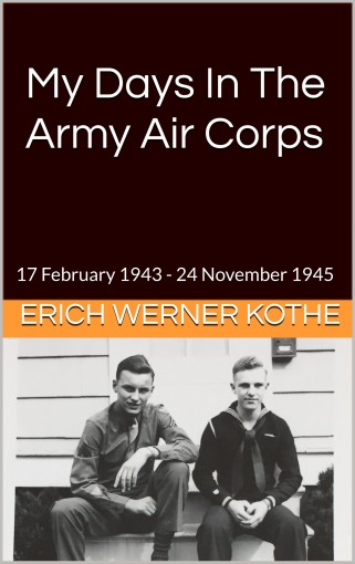 My Days In The Army Air Corps: 17 February 1943 – 24 November 1945 by Erich Werner Kothe