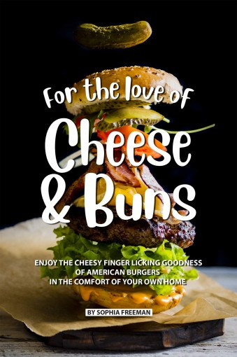 For the love of Cheese and Buns: Enjoy the Cheesy Finger Licking Goodness of American Burgers in The Comfort of Your Own Home by Sophia Freeman