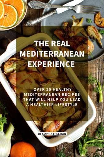 The Real Mediterranean Experience: Over 25 Healthy Mediterranean Recipes That Will Help You Lead A Healthier Lifestyle by Sophia Freeman