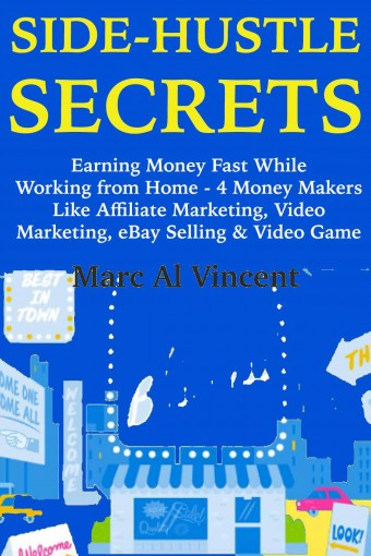 Side Hustle Secrets : (Business Marketing Guide for 2018) Earning Money Fast While Working from Home – 4 Money Makers Like Affiliate Marketing, Video Marketing, eBay Selling & Video Game Profits by Marc  Vincent