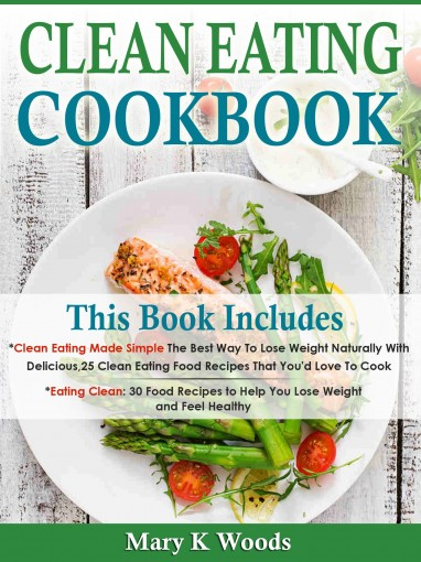 Clean Eating Cookbook: Diet Bundle, 2 Books in 1 for Weight Loss, 55 Recipes,Your Clean Eating Meal Plan by K Woods, Mary
