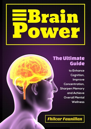 Brain Power: The Ultimate Guide to Enhance Cognition, Improve Concentration, Sharpen Memory and Achieve Overall Mental Wellness by Fhilcar Faunillan