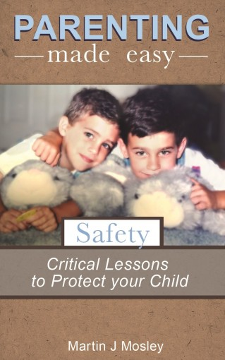 Parenting Made Easy – Safety: Easy Steps to Protect your Child by Martin Mosley