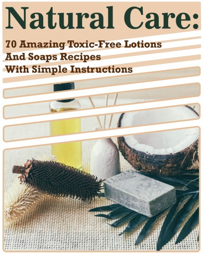 Natural Care: 70 Amazing Toxic-Free Lotions And Soaps Recipes With Simple Instructions by Kirstin Hansen