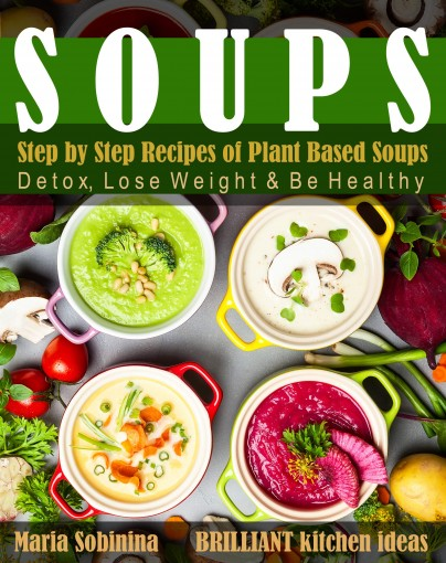 Soups: Step by Step Recipes of Plant Based Soups: Detox, Lose Weight & Be Healthy. (Cookbook: Plant Based Book 1) by Maria Sobinina