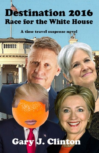 Destination 2016: Race for the White House (time-travel suspense novel) (Election 2016) by Gary J. Clinton