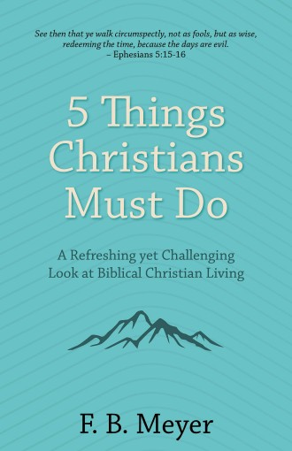 5 Things Christians Must Do [Annotated]: A Refreshing yet Challenging Look at Biblical Christian Living by F. B. Meyer