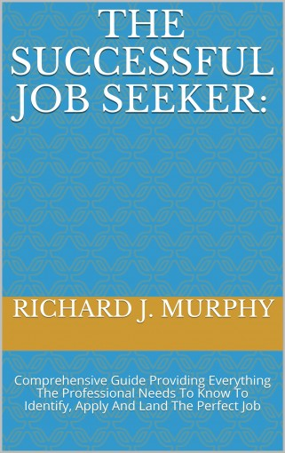 The Successful Job Seeker: Comprehensive Guide Providing Everything The Professional Needs to Know to Identify, Apply and Land The Perfect Job by Richard J. Murphy