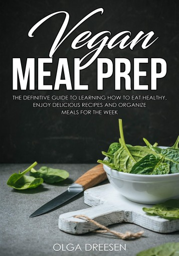 Vegan Meal Prep: The Definitive Guide to Learning How to Eat Healthy, Enjoy Delicious Recipes and Organize Meals for the Week by Olga Dreesen