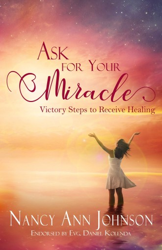 Ask for Your Miracle: Victory Steps to Receive Healing by Nancy Ann Johnson