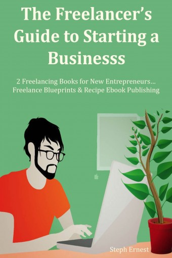 The Freelancer's Guide to Starting a Business: 2 Freelancing Books for New Entrepreneurs… Freelance Blueprints & Recipe Ebook Publishing by Steph Ernest