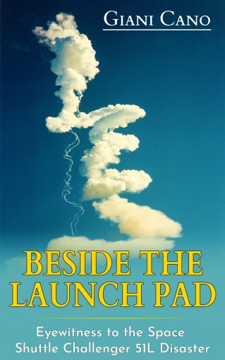Beside The Launch Pad: Eyewitness to the Space Shuttle Challenger 51L Disaster by Giani Cano