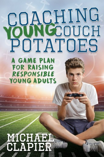 Coaching Young Couch Potatoes: A Game Plan for Raising Responsible Young Adults by Michael Clapier